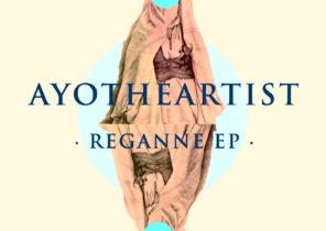 Ayotheartist – Reganne EP